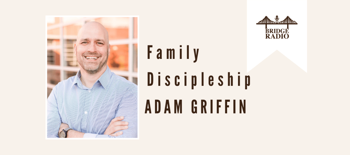 #147 Dr. Adam Griffin - Family Discipleship