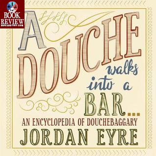 BOOK REVIEW: A Douche Walks Into a Bar…: An Encyclopedia of Douchebaggary by Jordan Eyre
