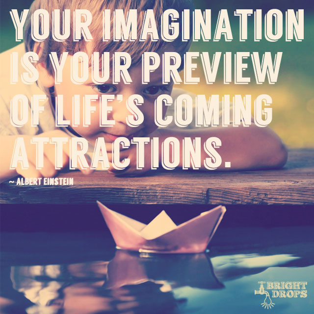 """Your imagination is your preview of life's coming attractions."" ~Albert Einstein"