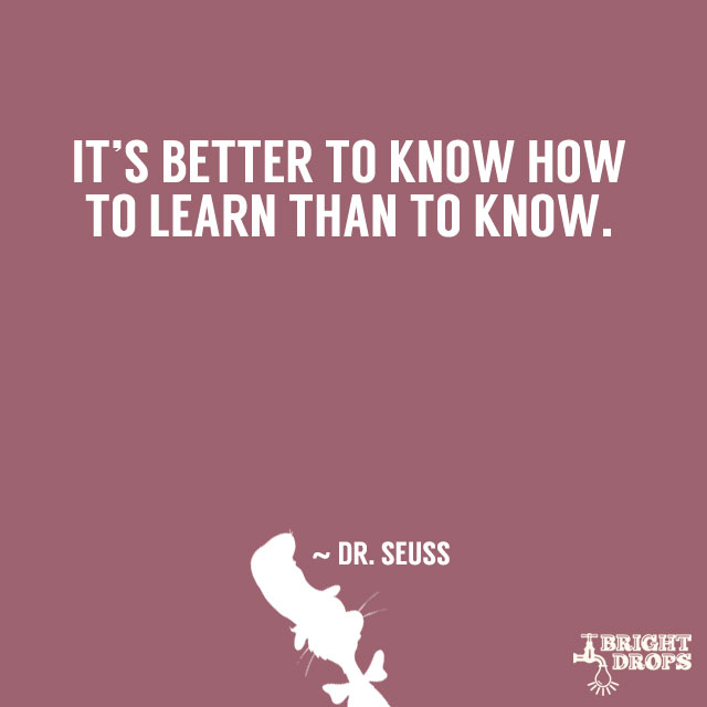 """""""It is better to know how to learn than to know."""" ~ Dr. Seuss"""