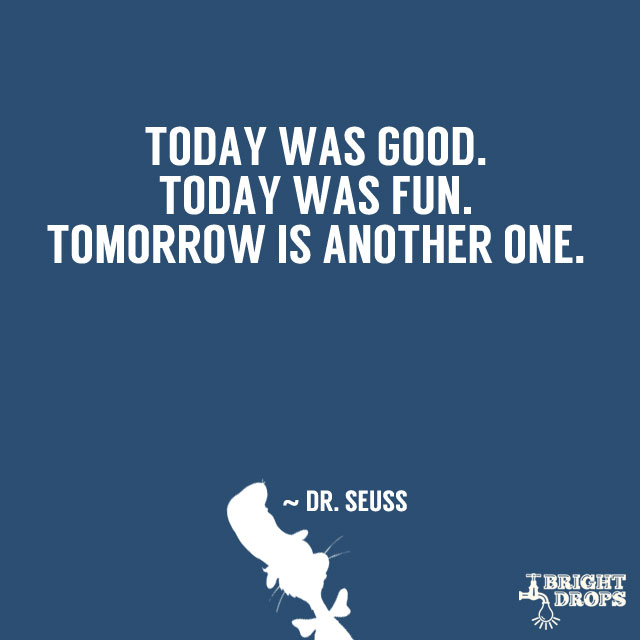 """""""Today was good. Today was fun. Tomorrow is another one."""" ~ Dr. Seuss"""