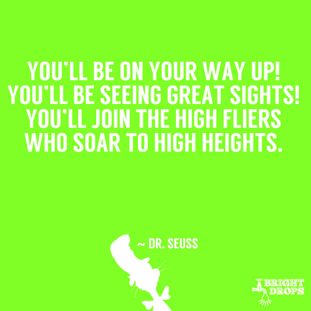 """You'll be on your way up! You'll be seeing great sights! You'll join the high fliers who soar to high heights."" ~ Dr. Seuss"