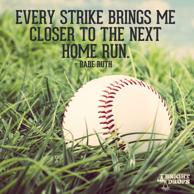"""Every strike brings me closer to the next home run."" ~Babe Ruth"