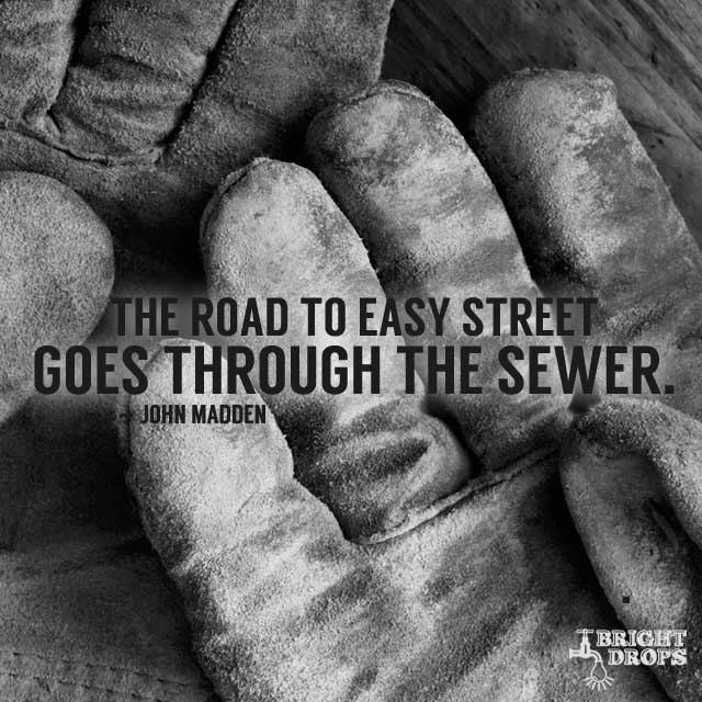 "The road to Easy Street goes through the sewer."" ~John Madden"