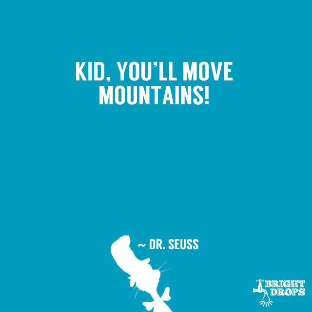 """""""Kid, you'll move mountains!"""" ~ Dr. Seuss"""