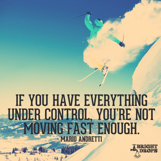 """If you have everything under control, you're not moving fast enough."" ~Mario Andretti"