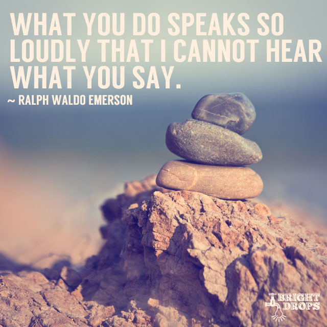 """What you do speaks so loudly that I cannot hear what you say."" ~Ralph Waldo Emerson"