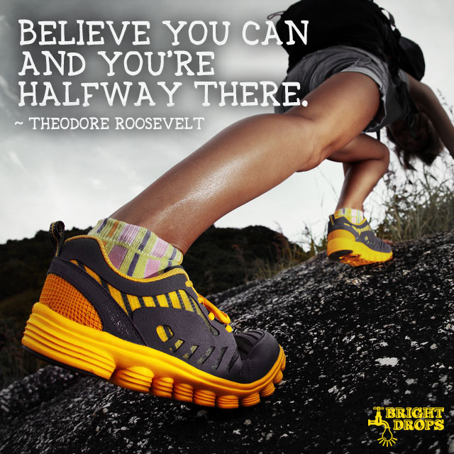 """Believe you can and you're halfway there."" ~Theodore Roosevelt"