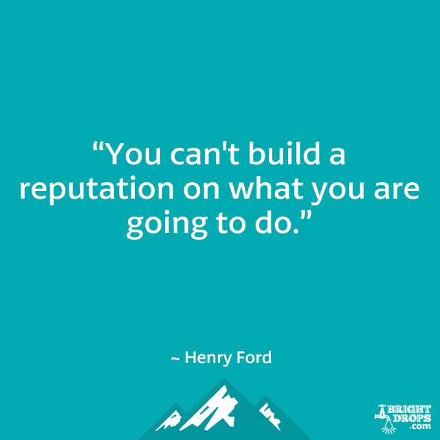 """You can't build a reputation on what you are going to do."" ~ Henry Ford"
