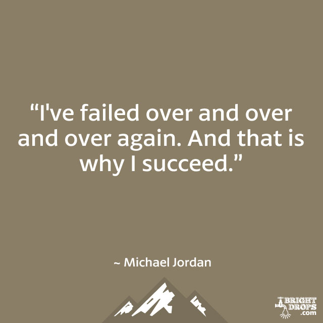 """I've failed over and over and over again. And that is why I succeed."" ~ Michael Jordan"