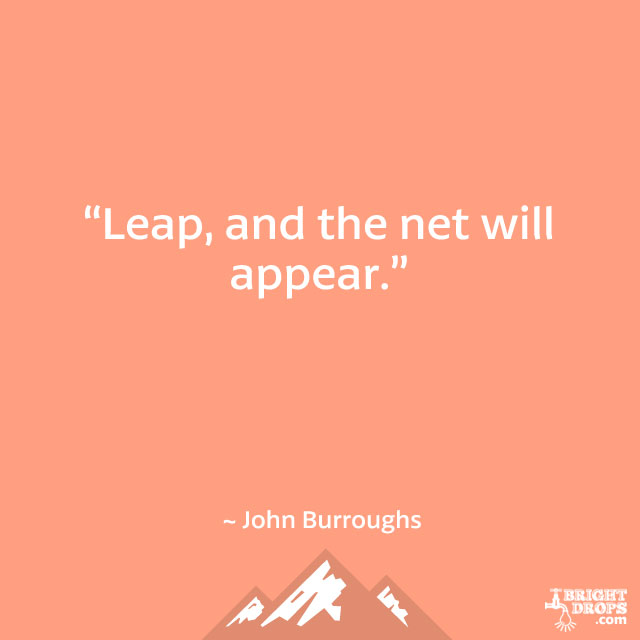 """Leap, and the net will appear."" ~ John Burroughs"