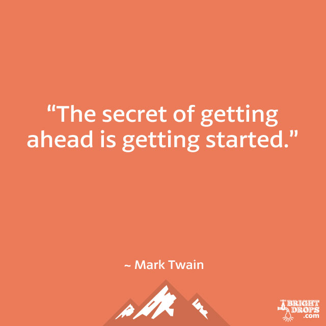 """The secret of getting ahead is getting started."" ~ Mark Twain"