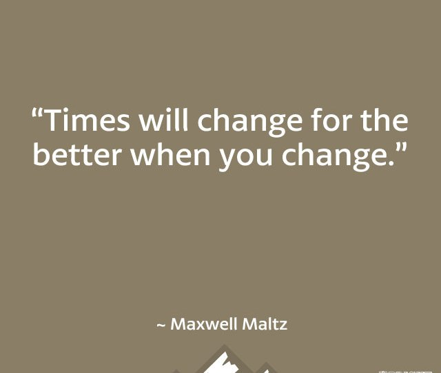Times Will Change For The Better When You Change Maxwell Maltz