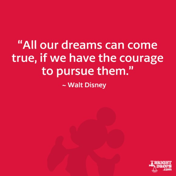 """All our dreams can come true, if we have the courage to pursue them."" - Walt Disney"