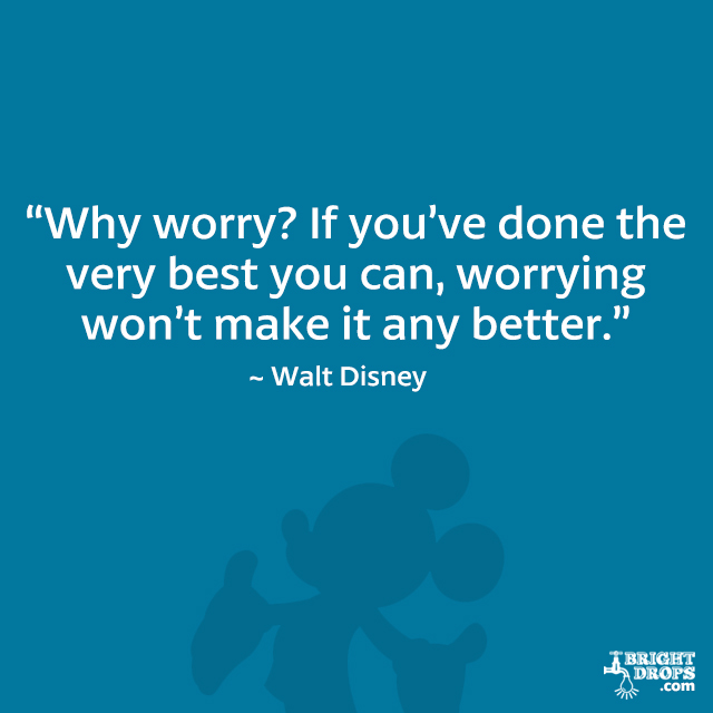 """Why worry? If you've done the very best you can, worrying won't make it any better."" - Walt Disney"