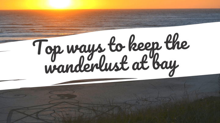 Top ways to keep the wanderlust at bay