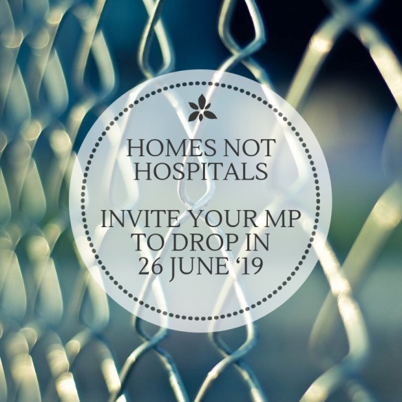 Homes not Hospitals.  Invite your MP to drop in on 26 June 2019.