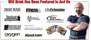 will brink has been featured in and on lots of magazines like life extension, oxygen, muscular development, ironman, finess and many others.