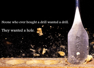 No-one who ever bought a drill, wanted a drill. They wanted a hole!