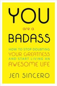 """You Are A Badass: How to Stop Doubting Your Greatness and Start Living an Awesome Life"" by Jen Sincero"
