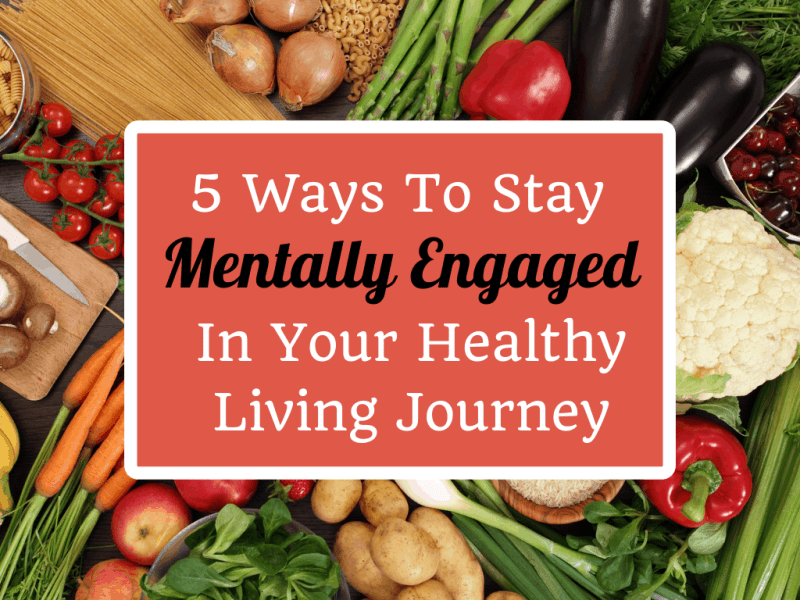 Having a hard time staying on the diet? Here are 5 Ways To Stay Mentally Engaged In Your Healthy Living Journey!