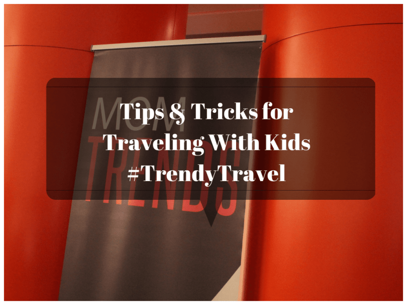 Tips and Tricks for Traveling with Kids #TrendyTravel
