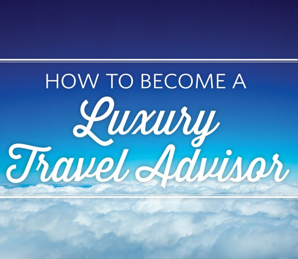 How to Become a Luxury Travel Advisor | Brownell Hosting
