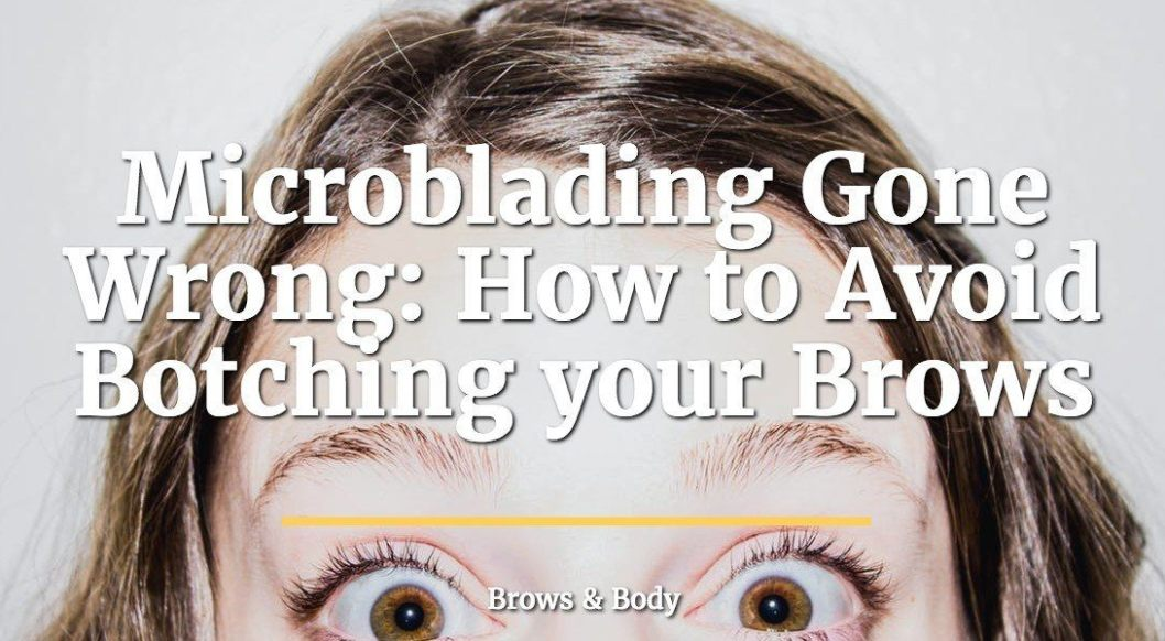 Microblading gone wrong - How to avoid botching your brows