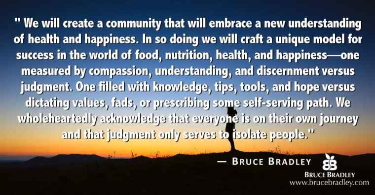 "The vision for brucebradley.com is: ""We will create a community that will embrace a new understanding of health and happiness. In so doing we will craft a unique model for success in the world of food, nutrition, health, and happiness—one measured by compassion, understanding, and discernment versus judgment. One filled with knowledge, tips, tools, and hope versus dictating values, fads, or prescribing some self-serving path. We wholeheartedly acknowledge that everyone is on their own journey and that judgment only serves to isolate people."""