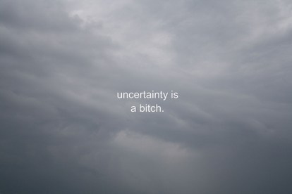 uncertainty is a bitch