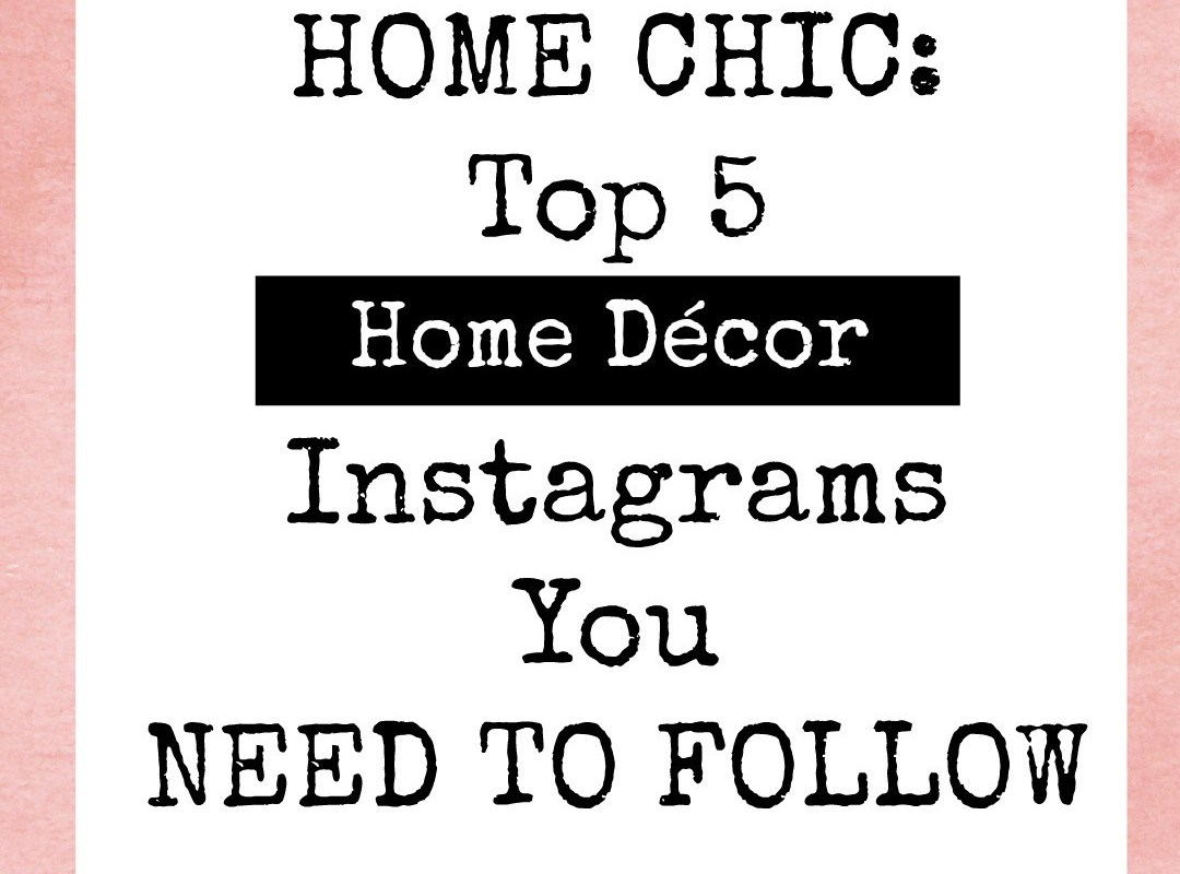 Home Chic: Top 5 Home Décor Instagrams You NEED to Follow