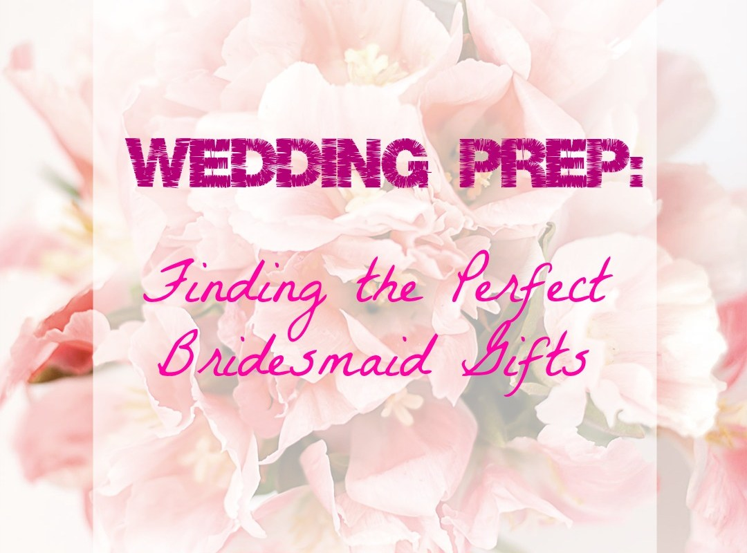 Wedding Prep: Finding the Perfect Bridesmaids Gifts
