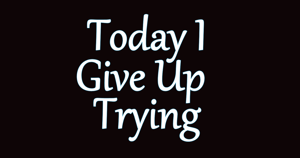 Image of Today I Give Up Trying