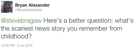 """""""Here's a better question: what's the scariest news story you remember from childhood?"""" - my tweet"""
