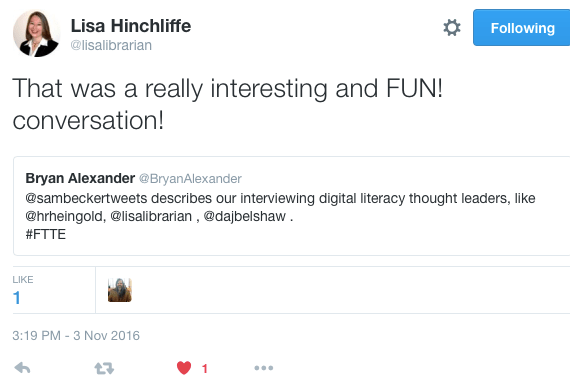Lisa Hinchliffe ‏@lisalibrarian Lisa Hinchliffe Retweeted Bryan Alexander That was a really interesting and FUN! conversation!
