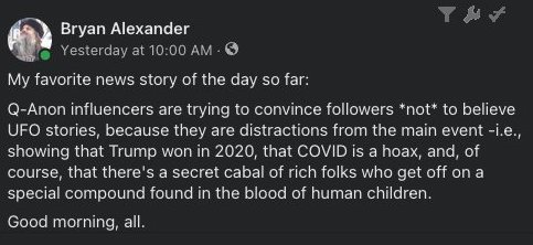 My favorite news story of the day so far: Q-Anon influencers are trying to convince followers *not* to believe UFO stories, because they are distractions from the main event - i.e., showing that Trump won in 2020, that COVID is a hoax, and, of course, that there's a secret cabal of rich folks who get off on a special compound found in the blood of human children. Good morning, all.