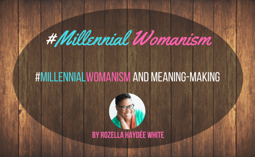 #MillennialWomanism and Meaning-Making