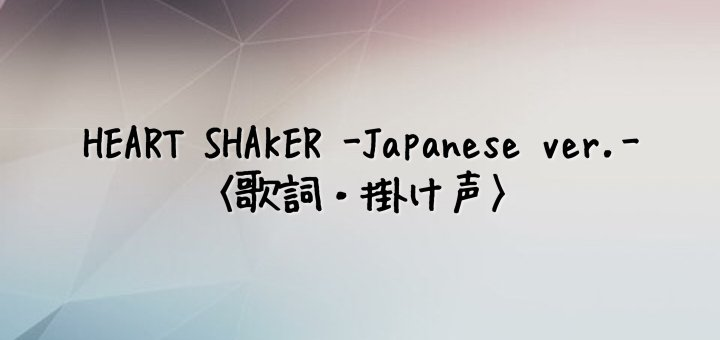 TWICE(トゥワイス) HEART SHAKER -Japanese Ver.-【歌詞】