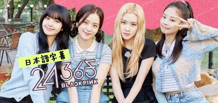 【日本語字幕】24/365 with with BLACKPINK – BLACKPINK(ブルピン) 動画まとめ