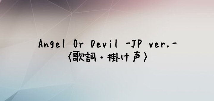 TXT(Tomorrow x Together) Angel Or Devil -Japanese Ver.-【歌詞・掛け声】