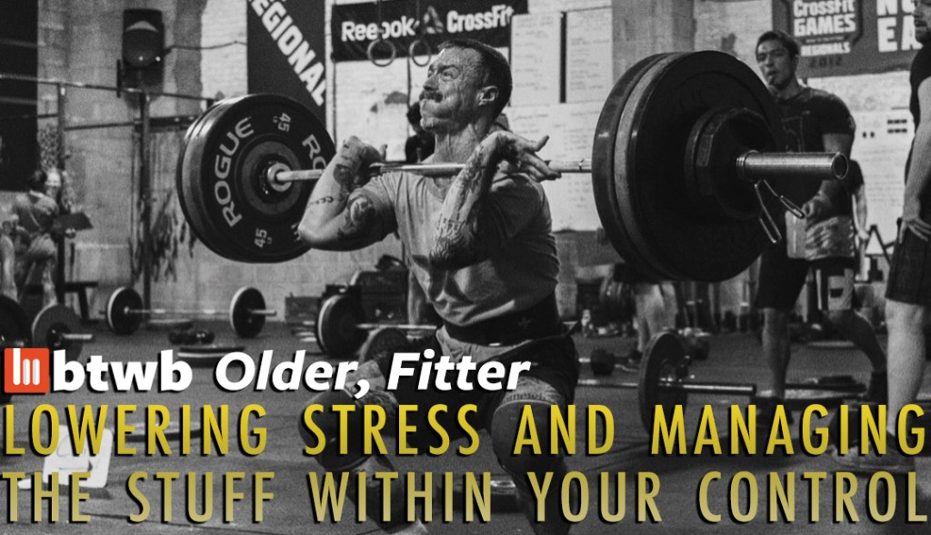 Older, Fitter: Lowering Stress and Managing The Stuff Within Your Control