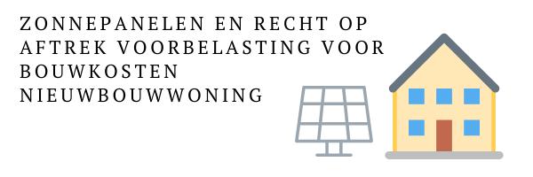Zonnepanelen en recht op aftrek voorbelasting voor bouwkosten nieuwbouwwoning