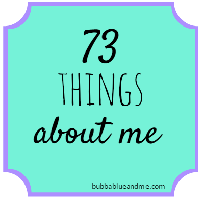 73 things about me - Bubbablueandme