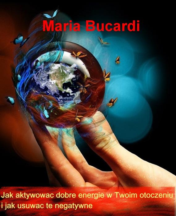 Jak aktywować dobre energie w Twoim otoczeniu  i jak usuwać te negatywne Maria Bucardi