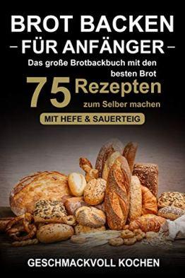 Brot backen für Anfänger: Das große Brotbackbuch mit den 75 besten Brot Rezepten zum Selber machen - Mit Hefe & Sauerteig - einfach & gesund (Inkl. Pizzateig, Low Carb backen Kochbuch) - 1
