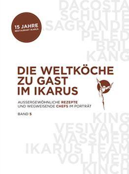 Die Weltköche zu Gast im Ikarus: Außergewöhnliche Rezepte und wegweisende Chefs im Portrait: Band 5 - 1