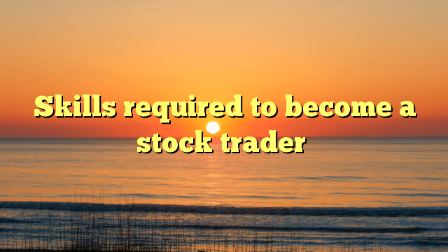 stock trader, Skills required to become a stock trader