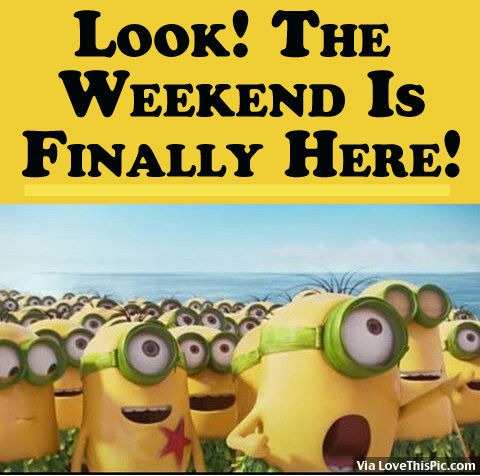 Look The Weekend Is Finally Here