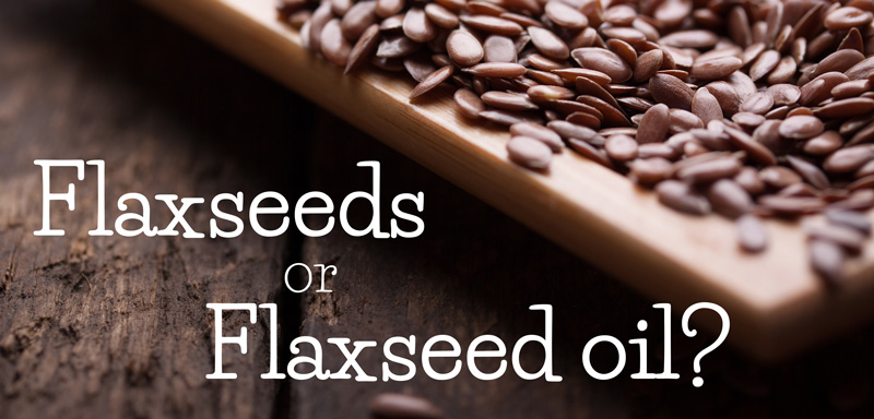 Flaxseed or Flaxseed Oil, Which Should You Use?