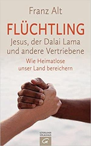 Alt, Franz - Flüchtling - Jesus, der Dalai Lama und andere Vertriebene - Wie Heimatlose unser Land bereichern